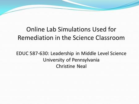 Online Lab Simulations Used for Remediation in the Science Classroom EDUC 587-630: Leadership in Middle Level Science University of Pennsylvania Christine.