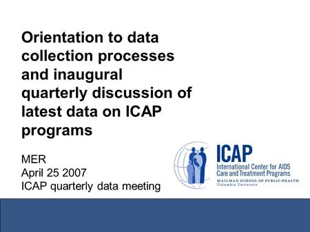 Orientation to data collection processes and inaugural quarterly discussion of latest data on ICAP programs MER April 25 2007 ICAP quarterly data meeting.