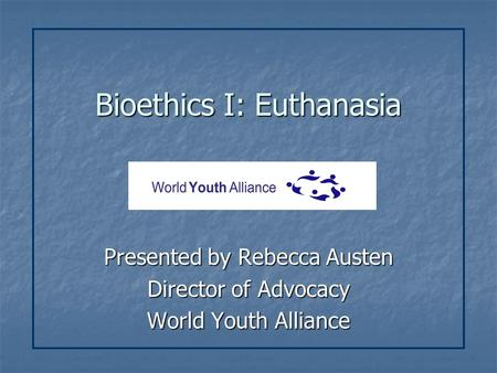 Bioethics I: Euthanasia Presented by Rebecca Austen Director of Advocacy World Youth Alliance.