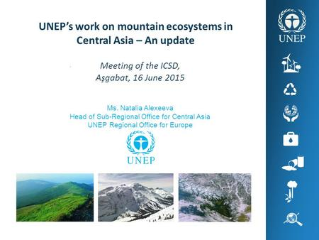 . UNEP's work on mountain ecosystems in Central Asia – An update Meeting of the ICSD, Aşgabat, 16 June 2015 Ms. Natalia Alexeeva Head of Sub-Regional Office.