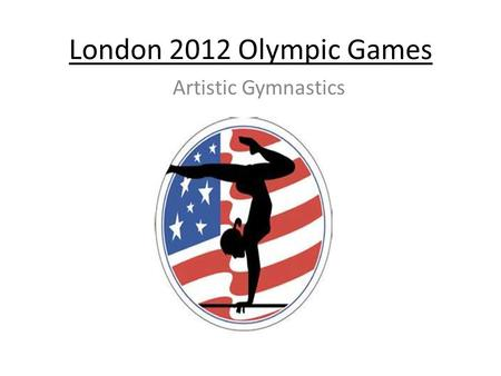 London 2012 Olympic Games Artistic Gymnastics. Saturday July 28 –Tuesday August 7 2012 North Greenwich Arena.