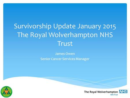 Survivorship Update January 2015 The Royal Wolverhampton NHS Trust James Owen Senior Cancer Services Manager.