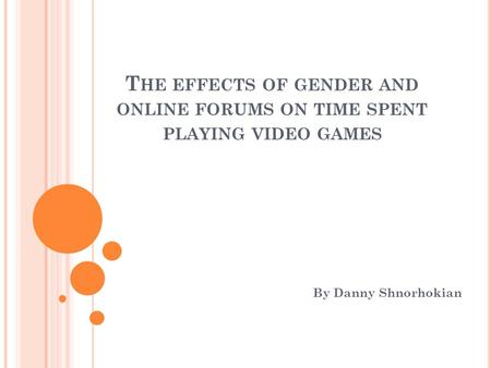 T HE EFFECTS OF GENDER AND ONLINE FORUMS ON TIME SPENT PLAYING VIDEO GAMES By Danny Shnorhokian.