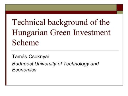 Technical background of the Hungarian Green Investment Scheme Tamás Csoknyai Budapest University of Technology and Economics.