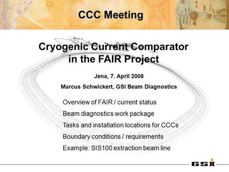 CCC Meeting Cryogenic Current Comparator in the FAIR Project Overview of FAIR / current status Beam diagnostics work package Tasks and installation locations.