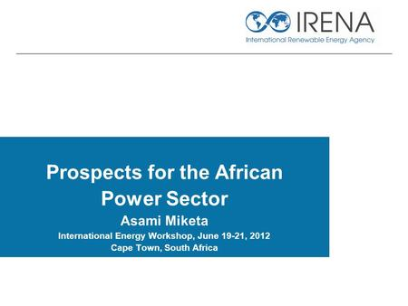 Prospects for the African Power Sector Asami Miketa International Energy Workshop, June 19-21, 2012 Cape Town, South Africa.