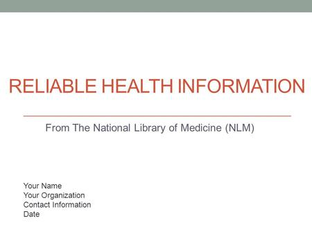 RELIABLE HEALTH INFORMATION From The National Library of Medicine (NLM) Your Name Your Organization Contact Information Date.
