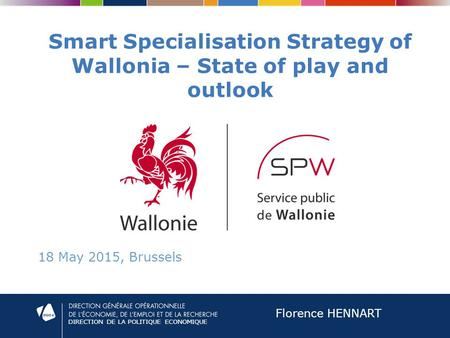 DIRECTION DE LA POLITIQUE ECONOMIQUE Smart Specialisation Strategy of Wallonia – State of play and outlook 18 May 2015, Brussels Florence HENNART.
