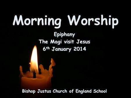 Morning Worship Bishop Justus Church of England School Epiphany The Magi visit Jesus 6 th January 2014.