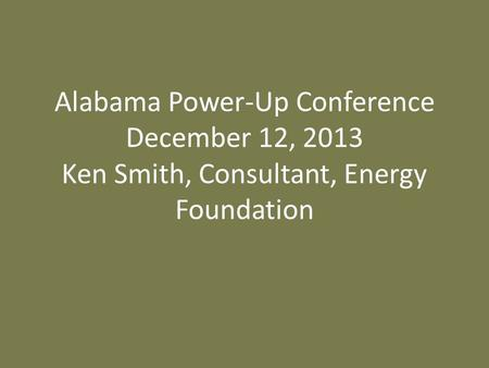 Alabama Power-Up Conference December 12, 2013 Ken Smith, Consultant, Energy Foundation.