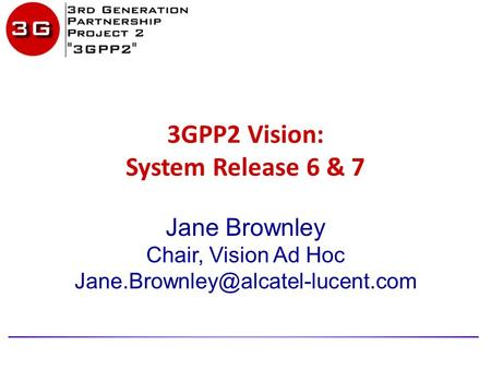 3GPP2 Vision: System Release 6 & 7 Jane Brownley Chair, Vision Ad Hoc
