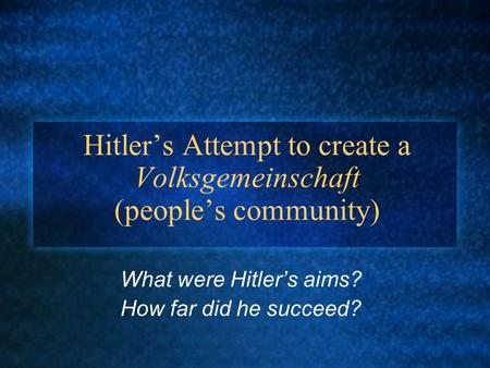 Hitler's Attempt to create a Volksgemeinschaft (people's community) What were Hitler's aims? How far did he succeed?