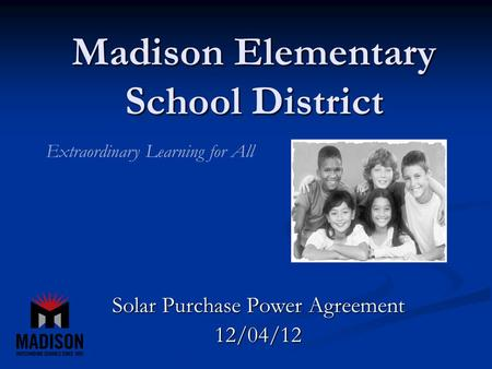 Madison Elementary School District Solar Purchase Power Agreement 12/04/12 Extraordinary Learning for All.