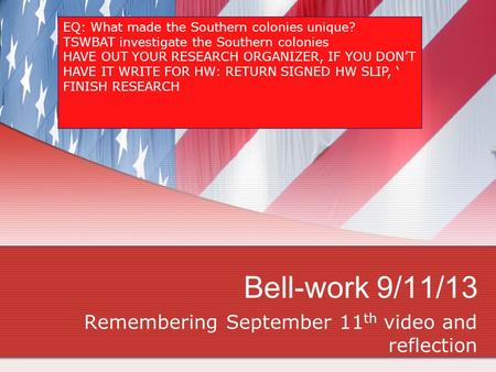 Bell-work 9/11/13 Remembering September 11 th video and reflection EQ: What made the Southern colonies unique? TSWBAT investigate the Southern colonies.