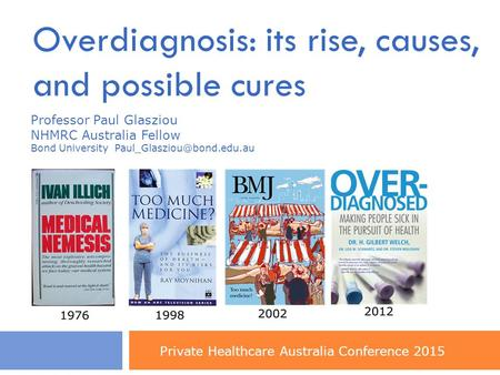 Overdiagnosis: its rise, causes, and possible cures Professor Paul Glasziou NHMRC Australia Fellow Bond University Private Healthcare.
