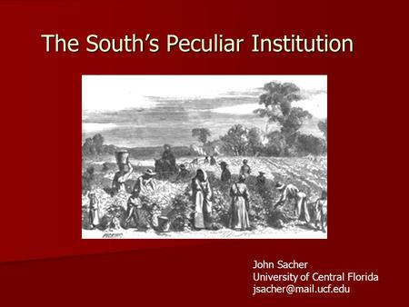 The South's Peculiar Institution John Sacher University of Central Florida