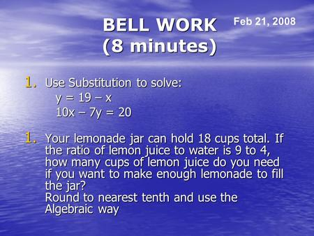 BELL WORK (8 minutes) 1. Use Substitution to solve: y = 19 – x 10x – 7y = 20 1. Your lemonade jar can hold 18 cups total. If the ratio of lemon juice to.
