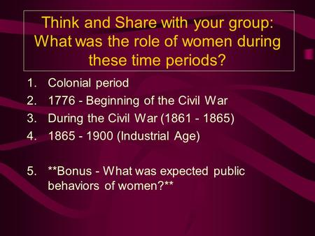 Think and Share with your group: What was the role of women during these time periods? 1.Colonial period 2.1776 - Beginning of the Civil War 3.During.