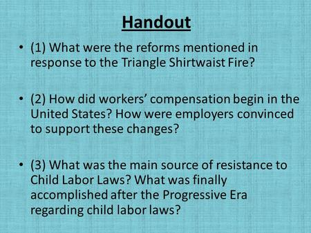 Handout (1) What were the reforms mentioned in response to the Triangle Shirtwaist Fire? (2) How did workers' compensation begin in the United States?