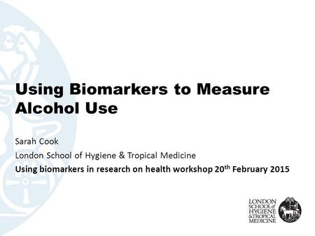 Using Biomarkers to Measure Alcohol Use Sarah Cook London School of Hygiene & Tropical Medicine Using biomarkers in research on health workshop 20 th February.