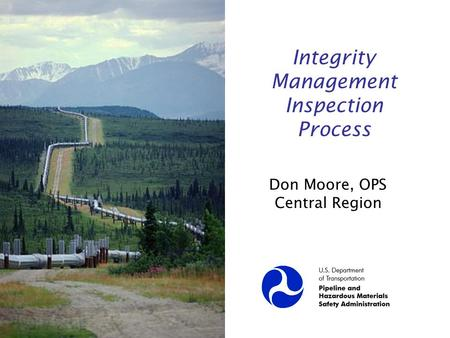 Integrity Management Inspection Process Don Moore, OPS Central Region.