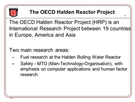 File: 1 The OECD Halden Reactor Project The OECD Halden Reactor Project (HRP) is an International Research Project between 19 countries in Europe, America.