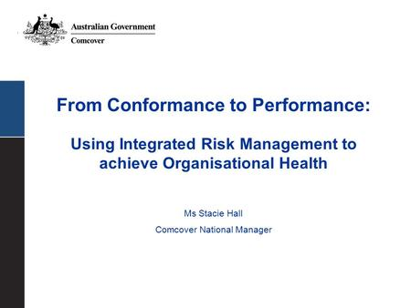 From Conformance to Performance: Using Integrated Risk Management to achieve Organisational Health Ms Stacie Hall Comcover National Manager.