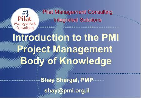 Introduction to the PMI Project Management Body of Knowledge Pilat Management Consulting Integrated Solutions Shay Shargal, PMP