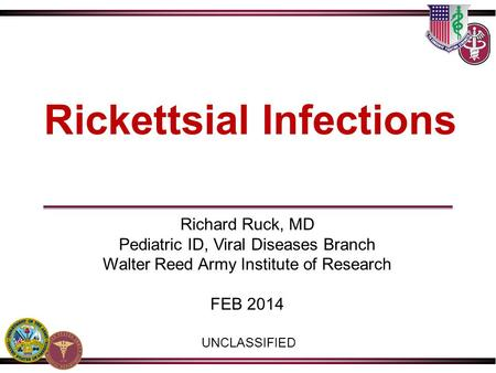 Rickettsial Infections UNCLASSIFIED Richard Ruck, MD Pediatric ID, Viral Diseases Branch Walter Reed Army Institute of Research FEB 2014.