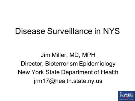Disease Surveillance in NYS Jim Miller, MD, MPH Director, Bioterrorism Epidemiology New York State Department of Health