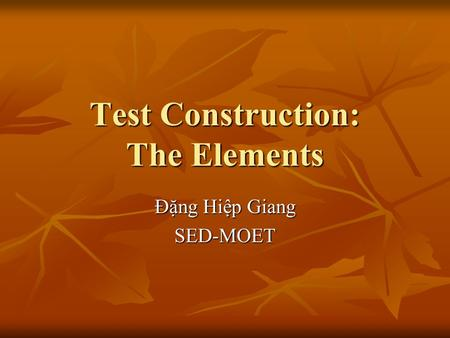 Test Construction: The Elements Đặng Hiệp Giang SED-MOET.