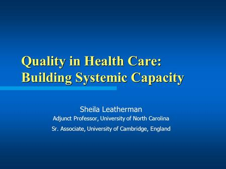 Quality in Health Care: Building Systemic Capacity Sheila Leatherman Adjunct Professor, University of North Carolina Sr. Associate, University of Cambridge,