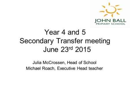 Year 4 and 5 Secondary Transfer meeting June 23 rd 2015 Julia McCrossen, Head of School Michael Roach, Executive Head teacher.