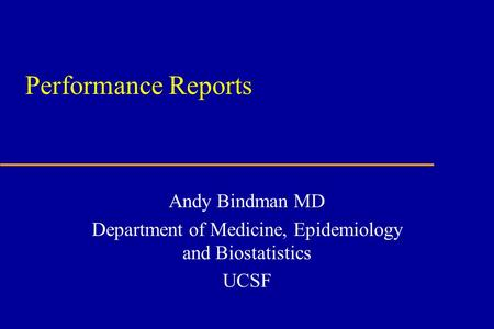 Performance Reports Andy Bindman MD Department of Medicine, Epidemiology and Biostatistics UCSF.