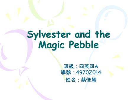 Sylvester and the Magic Pebble 班級:四英四 A 學號: 4970Z014 姓名:蔡佳慧.