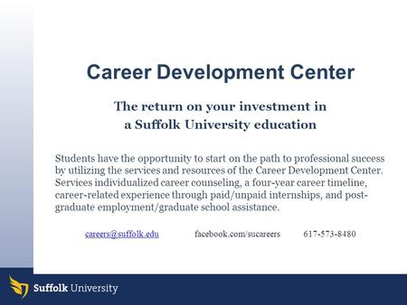 Career Development Center The return on your investment in a Suffolk University education Students have the opportunity to start on the path to professional.