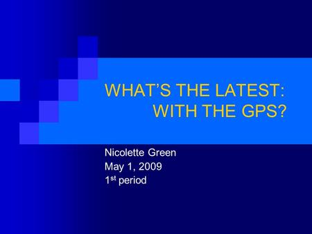 WHAT'S THE LATEST: WITH THE GPS? Nicolette <strong>Green</strong> May 1, 2009 1 st period.