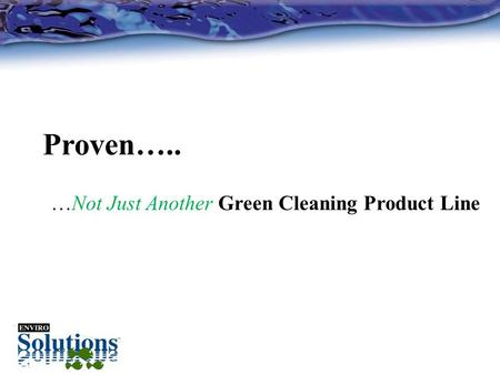 Proven….. …Not Just Another Green Cleaning Product Line.