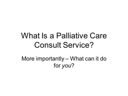 What Is a Palliative Care Consult Service? More importantly – What can it do for you?