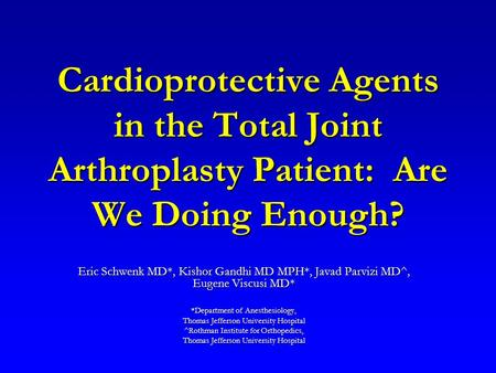 Cardioprotective Agents in the Total Joint Arthroplasty Patient: Are We Doing Enough? Eric Schwenk MD*, Kishor Gandhi MD MPH*, Javad Parvizi MD^, Eugene.