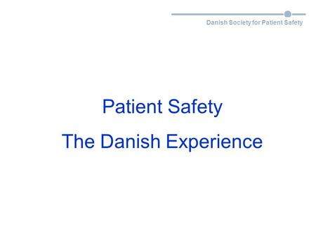 Danish Society for Patient Safety Patient Safety The Danish Experience.