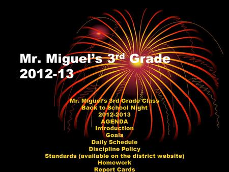 Mr. Miguel's 3 rd Grade 2012-13 Mr. Miguel's 3rd Grade Class Back to School Night 2012-2013 AGENDA Introduction Goals Daily Schedule Discipline Policy.