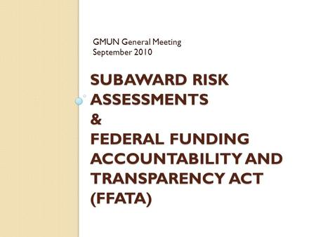 SUBAWARD RISK ASSESSMENTS & FEDERAL FUNDING ACCOUNTABILITY AND TRANSPARENCY ACT (FFATA) GMUN General Meeting September 2010.