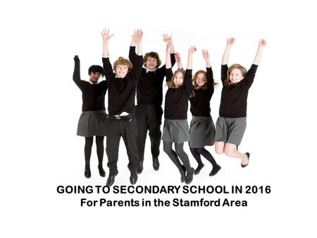 GOING TO SECONDARY SCHOOL Information for parents in and around Spalding GOING TO SECONDARY SCHOOL IN 2016 For Parents in the Stamford Area.