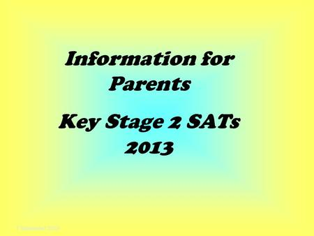 7 September 2015 Information for Parents Key Stage 2 SATs 2013.