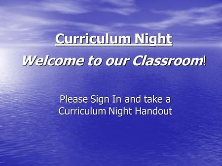 Welcome to our Classroom! Welcome to our Classroom! Please Sign In and take a Curriculum Night Handout Curriculum Night.
