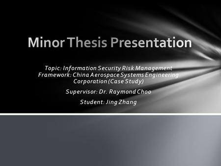 <strong>Topic</strong>: Information Security Risk Management Framework: China Aerospace Systems Engineering Corporation (Case Study) Supervisor: Dr. Raymond Choo Student: