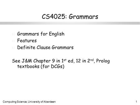 Computing Science, University of Aberdeen1 CS4025: Grammars l Grammars for English l Features l Definite Clause Grammars See J&M Chapter 9 in 1 st ed,