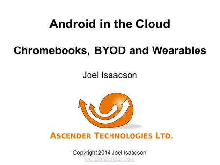 Android in the Cloud Chromebooks, BYOD and Wearables Joel Isaacson Copyright 2014 Joel Isaacson