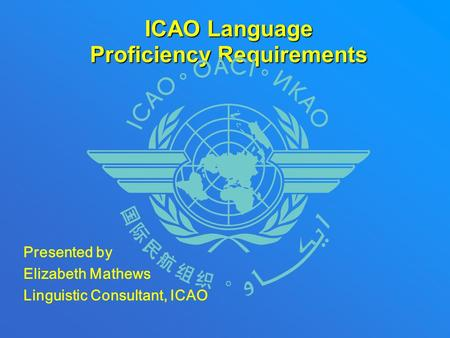 ICAO Language Proficiency Requirements Presented by Elizabeth Mathews Linguistic Consultant, ICAO.